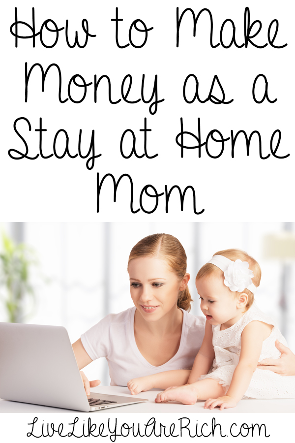 How To Make Money As A Stay At Home Mom Live Like You Are Rich